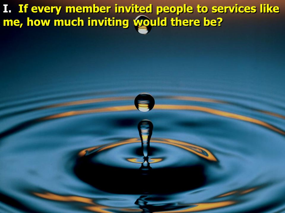 I. If every member invited people to services like me, how much inviting would there be