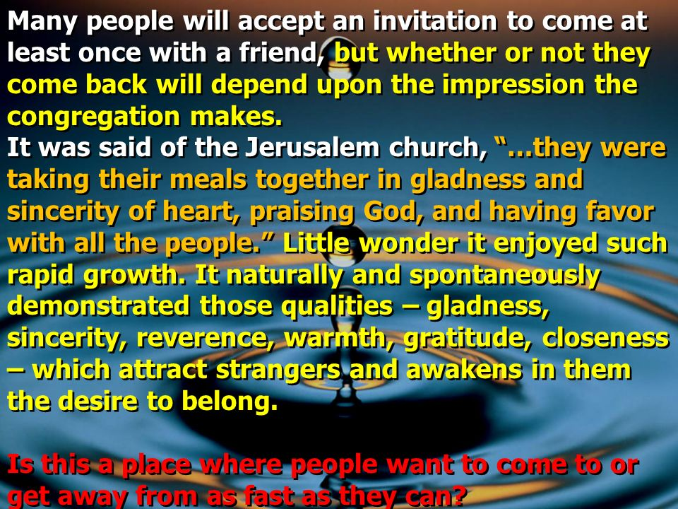 Many people will accept an invitation to come at least once with a friend, but whether or not they come back will depend upon the impression the congregation makes.