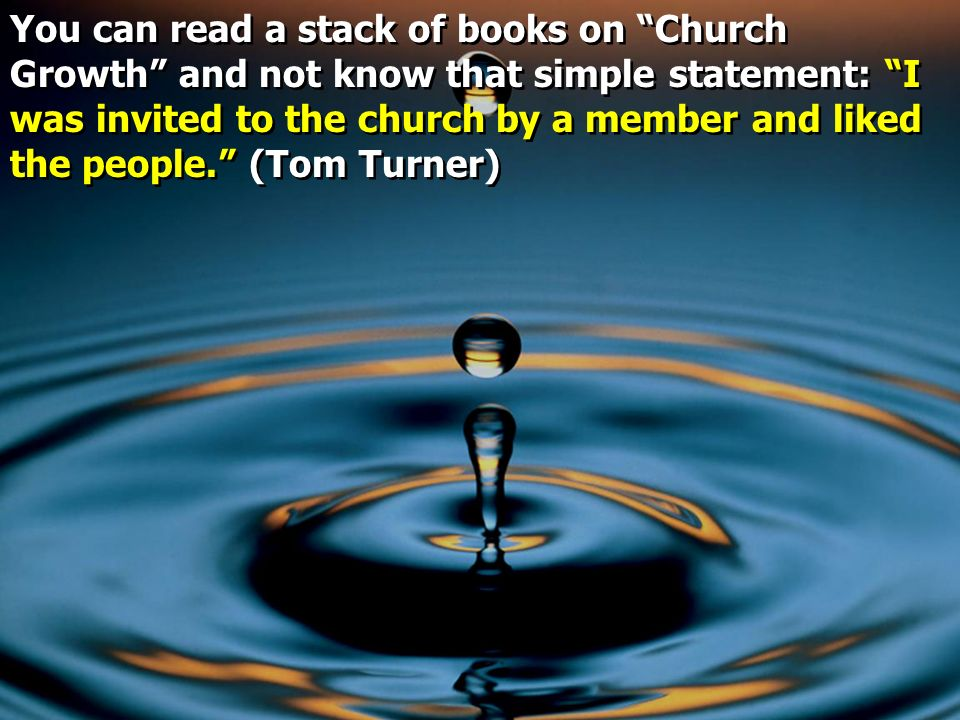 You can read a stack of books on Church Growth and not know that simple statement: I was invited to the church by a member and liked the people. (Tom Turner)
