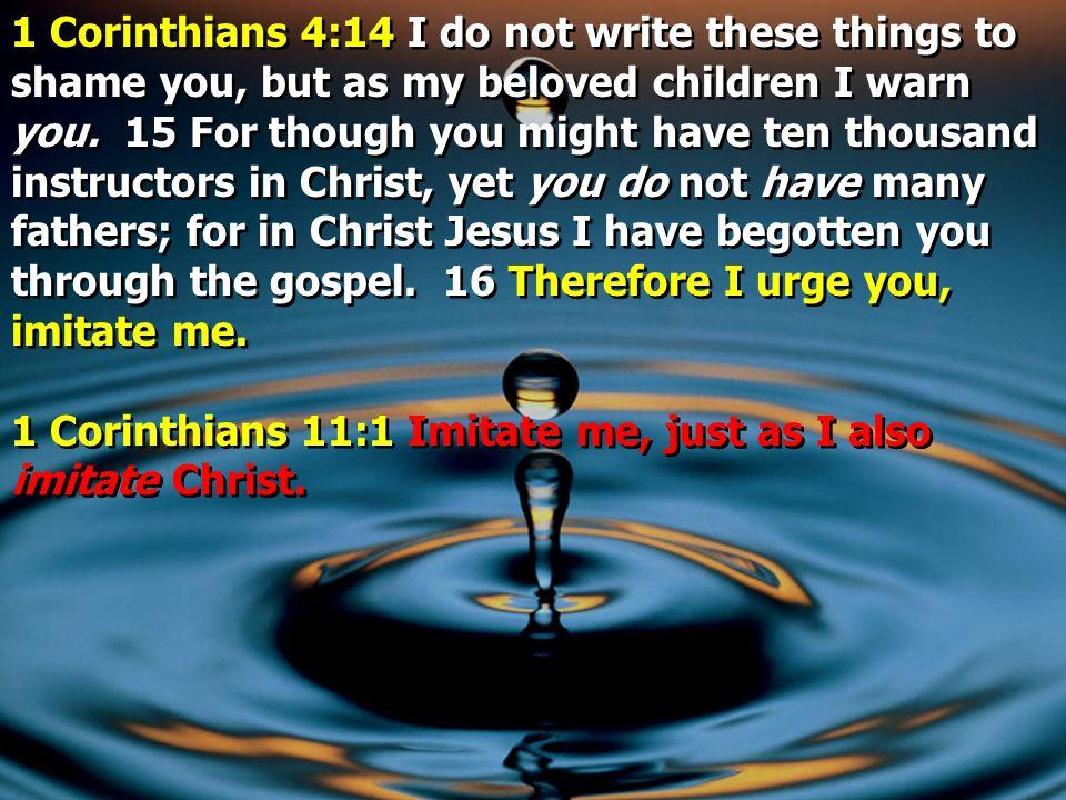 1 Corinthians 4:14 I do not write these things to shame you, but as my beloved children I warn you. 15 For though you might have ten thousand instructors in Christ, yet you do not have many fathers; for in Christ Jesus I have begotten you through the gospel. 16 Therefore I urge you, imitate me.