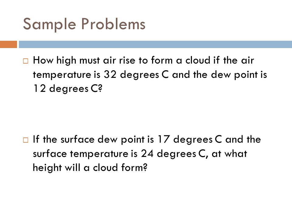 Sample Problems How high must air rise to form a cloud if the air temperature is 32 degrees C and the dew point is 12 degrees C