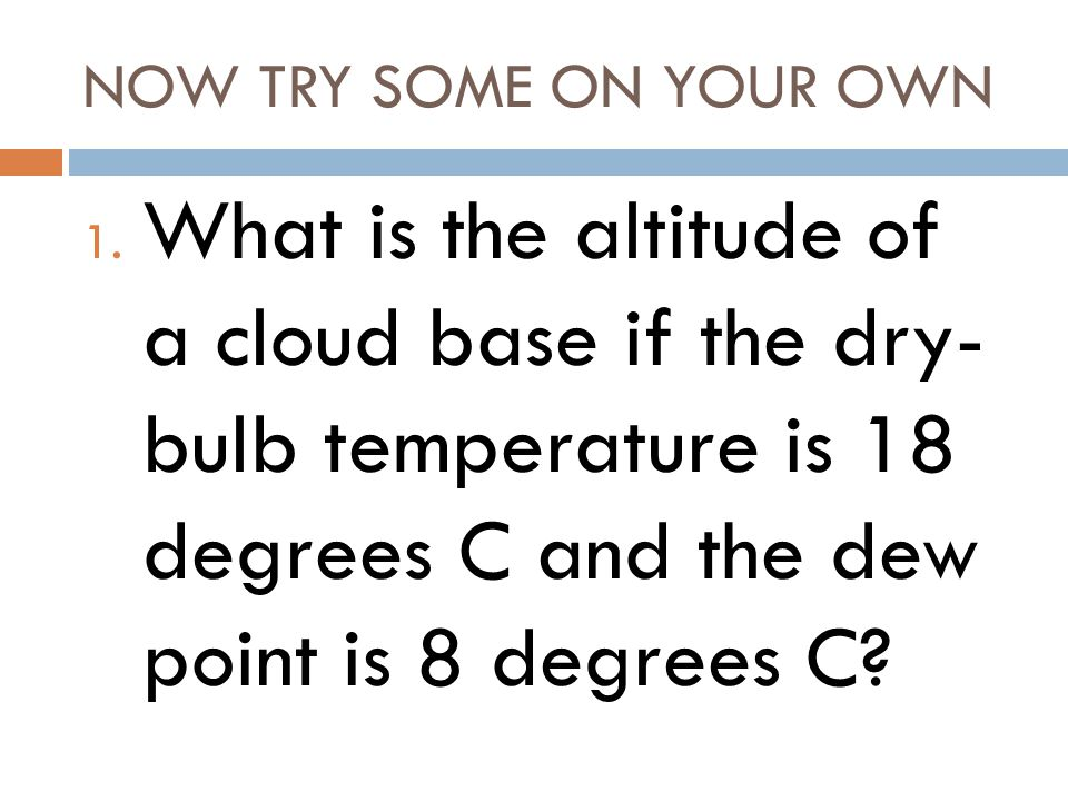 NOW TRY SOME ON YOUR OWN What is the altitude of a cloud base if the dry- bulb temperature is 18 degrees C and the dew point is 8 degrees C