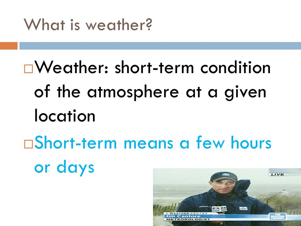 Weather: short-term condition of the atmosphere at a given location