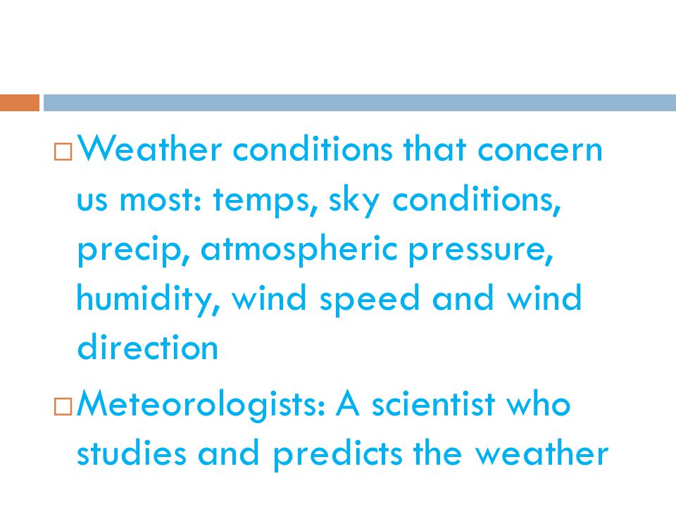 Weather conditions that concern us most: temps, sky conditions, precip, atmospheric pressure, humidity, wind speed and wind direction