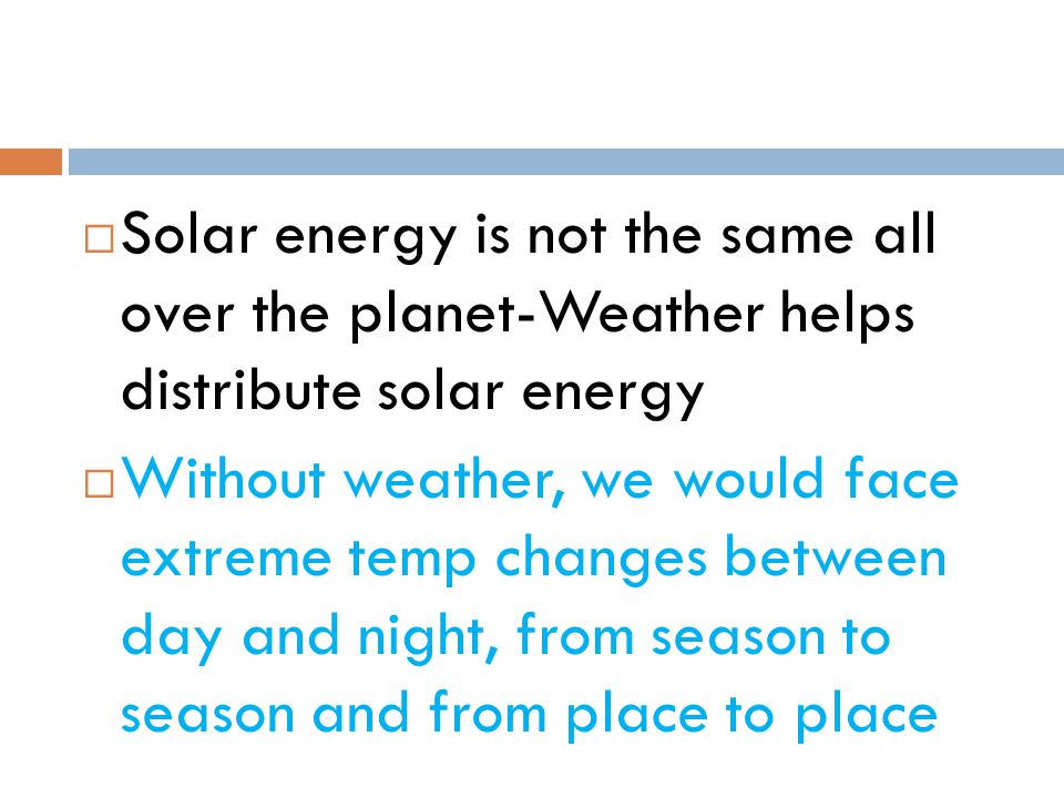 Solar energy is not the same all over the planet-Weather helps distribute solar energy