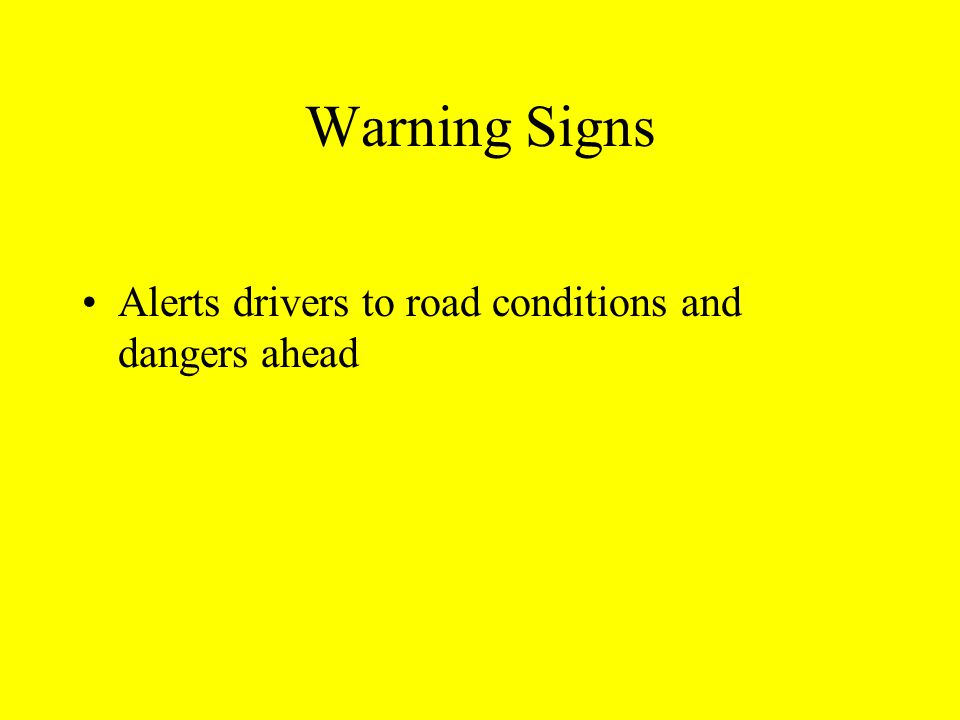Warning Signs Alerts drivers to road conditions and dangers ahead