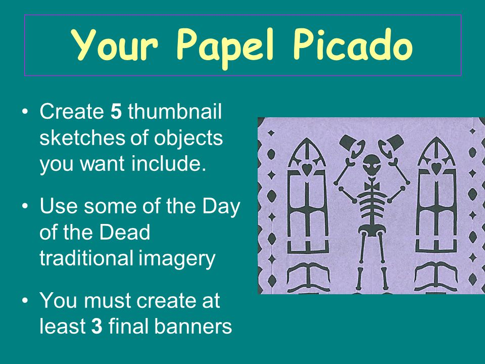 Your Papel Picado Create 5 thumbnail sketches of objects you want include. Use some of the Day of the Dead traditional imagery.