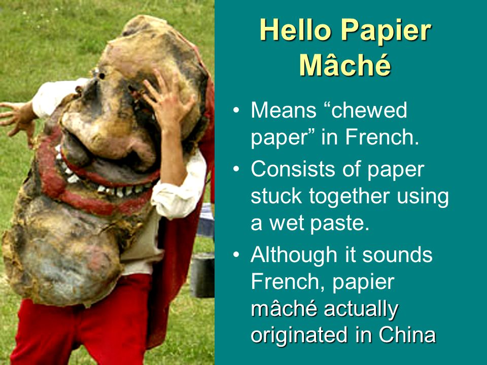 Hello Papier Mâché Means chewed paper in French.