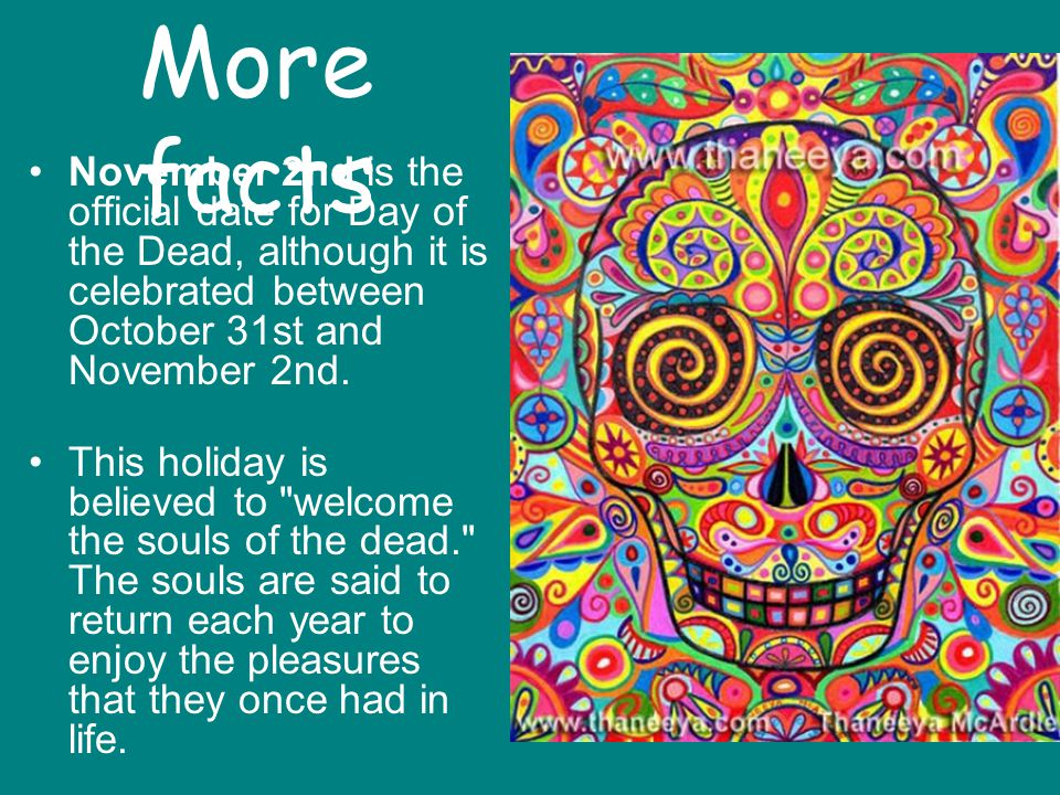 More facts November 2nd is the official date for Day of the Dead, although it is celebrated between October 31st and November 2nd.