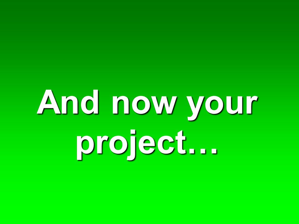 And now your project…
