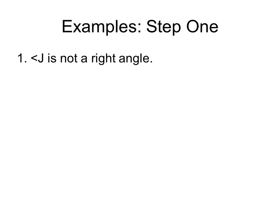 Examples: Step One 1. <J is not a right angle.