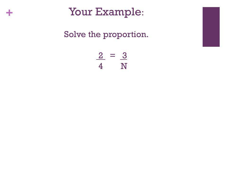 Your Example: Solve the proportion. 2 = 3 4 N