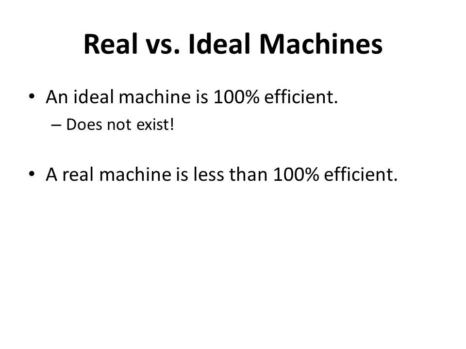 Real vs. Ideal Machines An ideal machine is 100% efficient.
