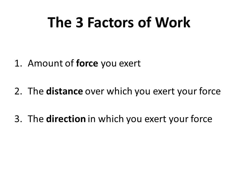 The 3 Factors of Work Amount of force you exert