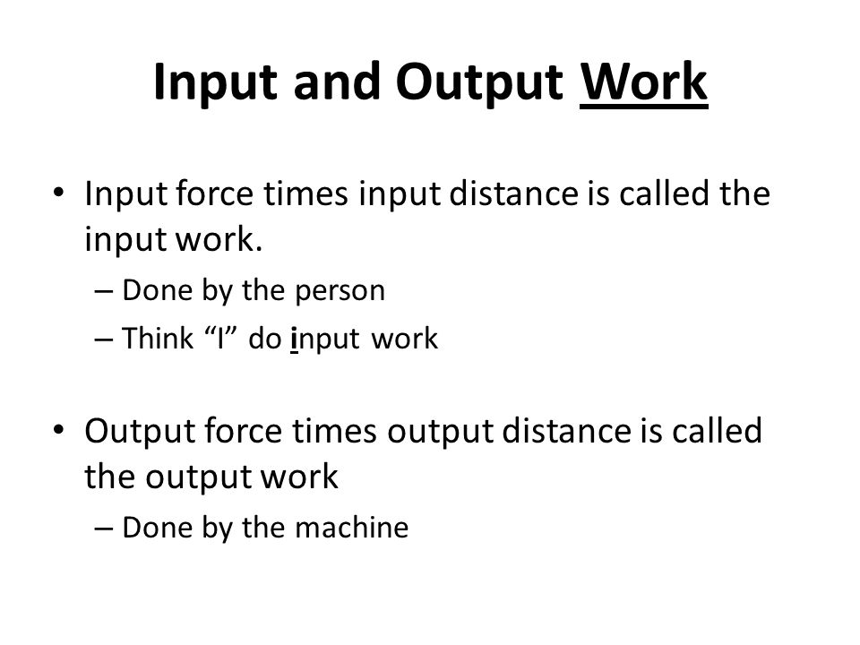 Input and Output Work Input force times input distance is called the input work. Done by the person.