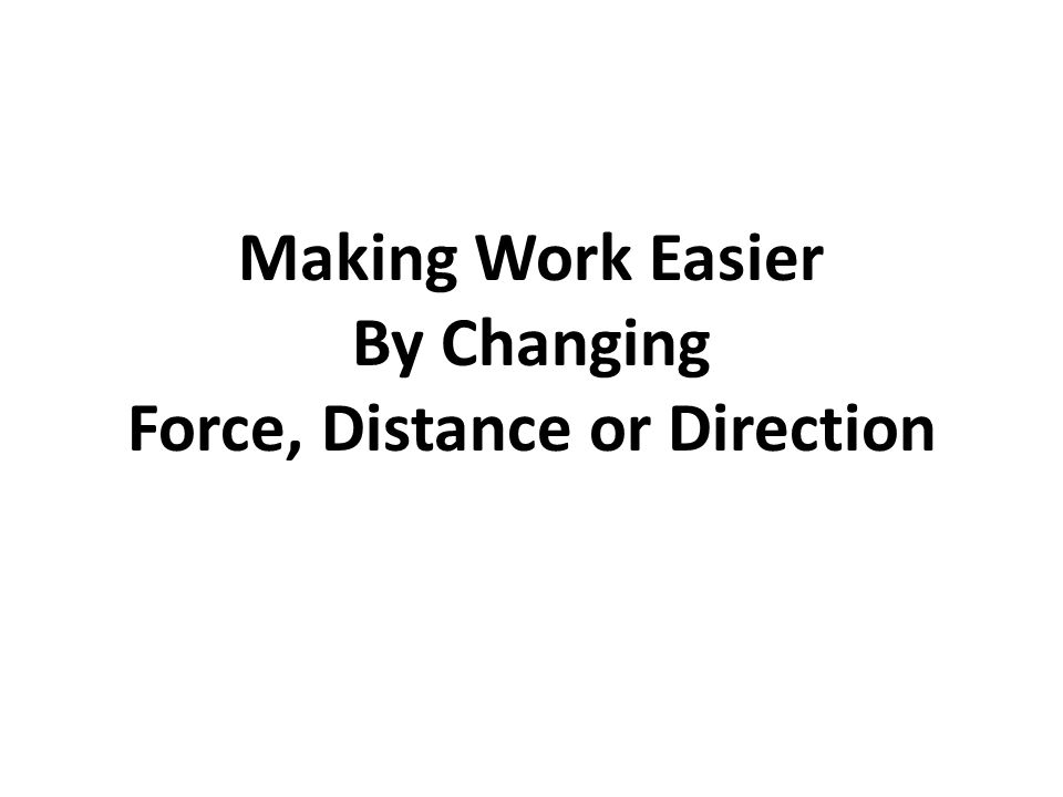 Making Work Easier By Changing Force, Distance or Direction
