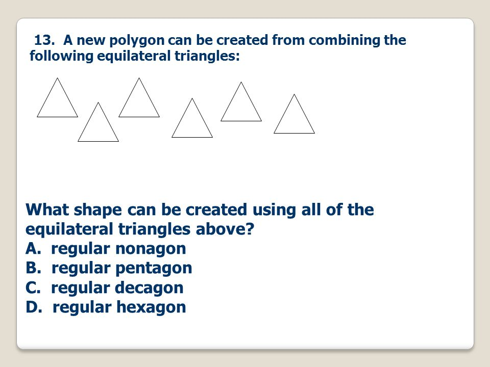 13. A new polygon can be created from combining the following equilateral triangles: