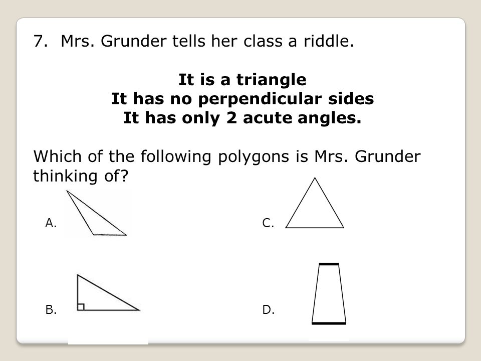 It has no perpendicular sides It has only 2 acute angles.