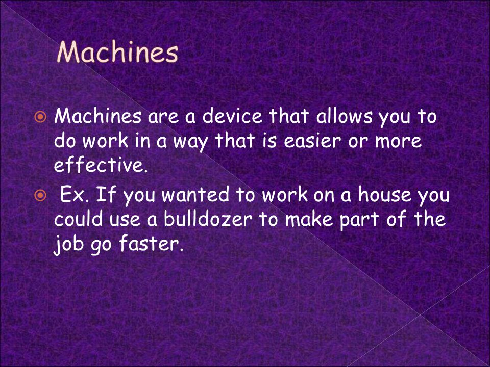 Machines Machines are a device that allows you to do work in a way that is easier or more effective.
