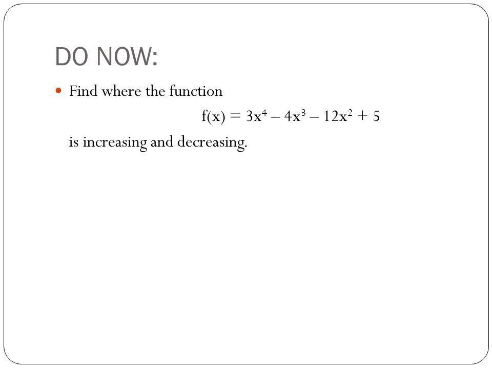 DO NOW: Find where the function f(x) = 3x4 – 4x3 – 12x2 + 5