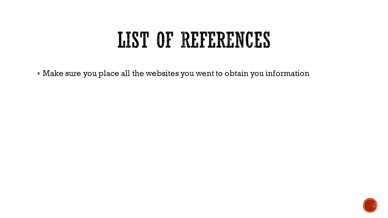 List of References Make sure you place all the websites you went to obtain you information