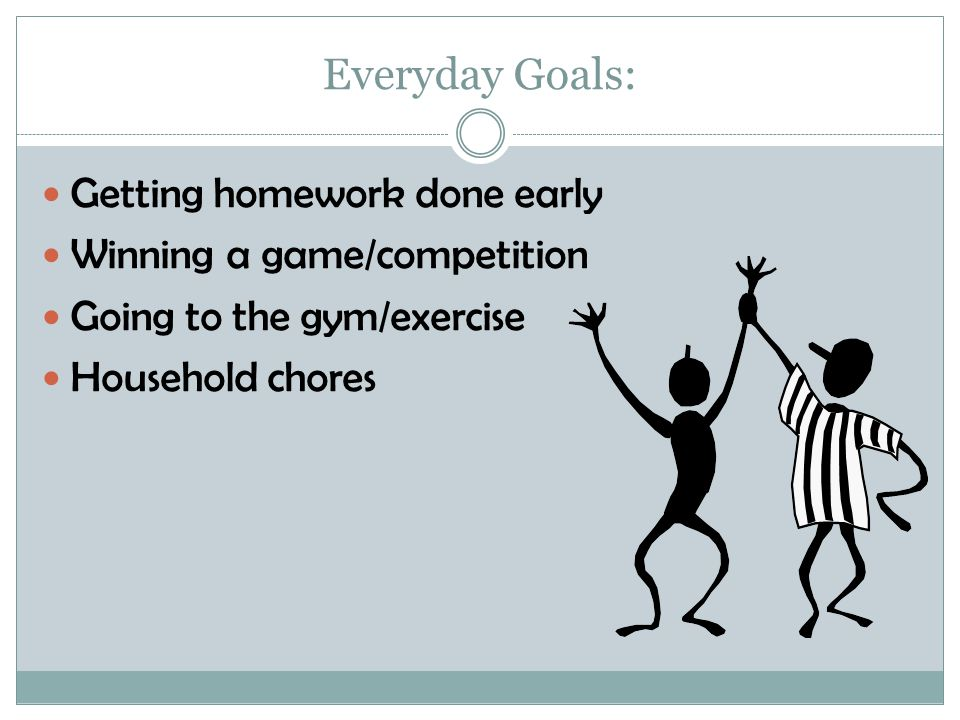 Everyday Goals: Getting homework done early Winning a game/competition