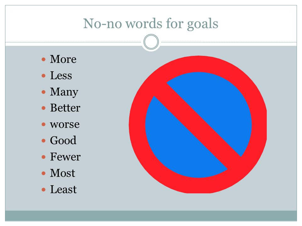 No-no words for goals More Less Many Better worse Good Fewer Most