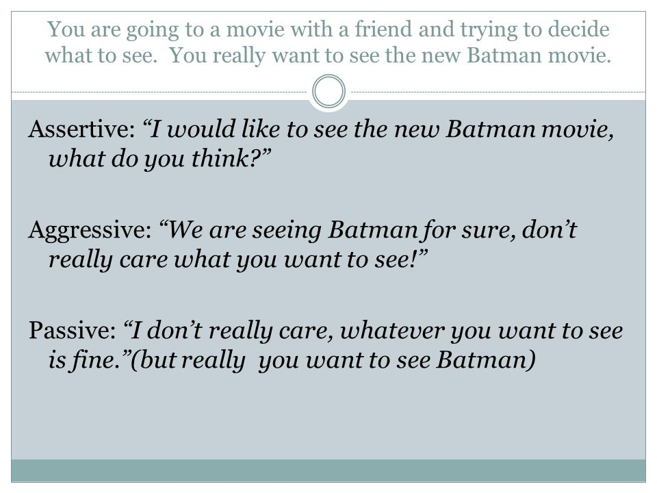 You are going to a movie with a friend and trying to decide what to see. You really want to see the new Batman movie.