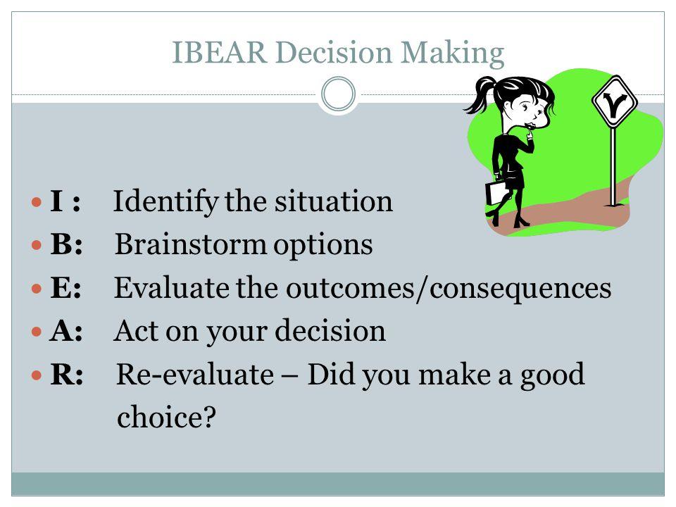 IBEAR Decision Making I : Identify the situation B: Brainstorm options