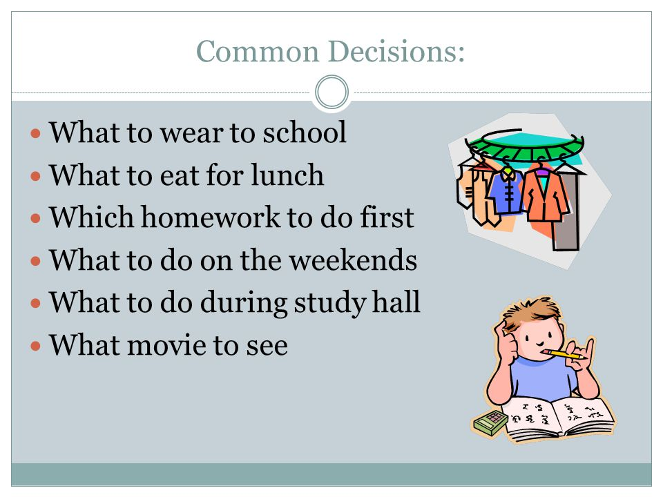 Common Decisions: What to wear to school What to eat for lunch