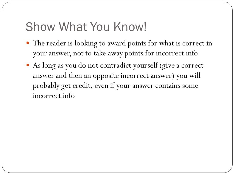 Show What You Know! The reader is looking to award points for what is correct in your answer, not to take away points for incorrect info.