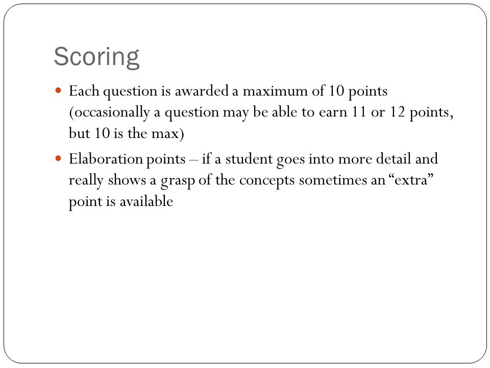 Scoring Each question is awarded a maximum of 10 points (occasionally a question may be able to earn 11 or 12 points, but 10 is the max)