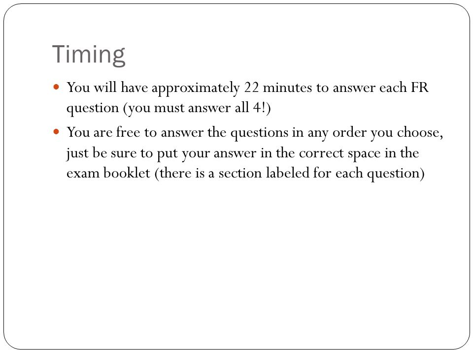 Timing You will have approximately 22 minutes to answer each FR question (you must answer all 4!)