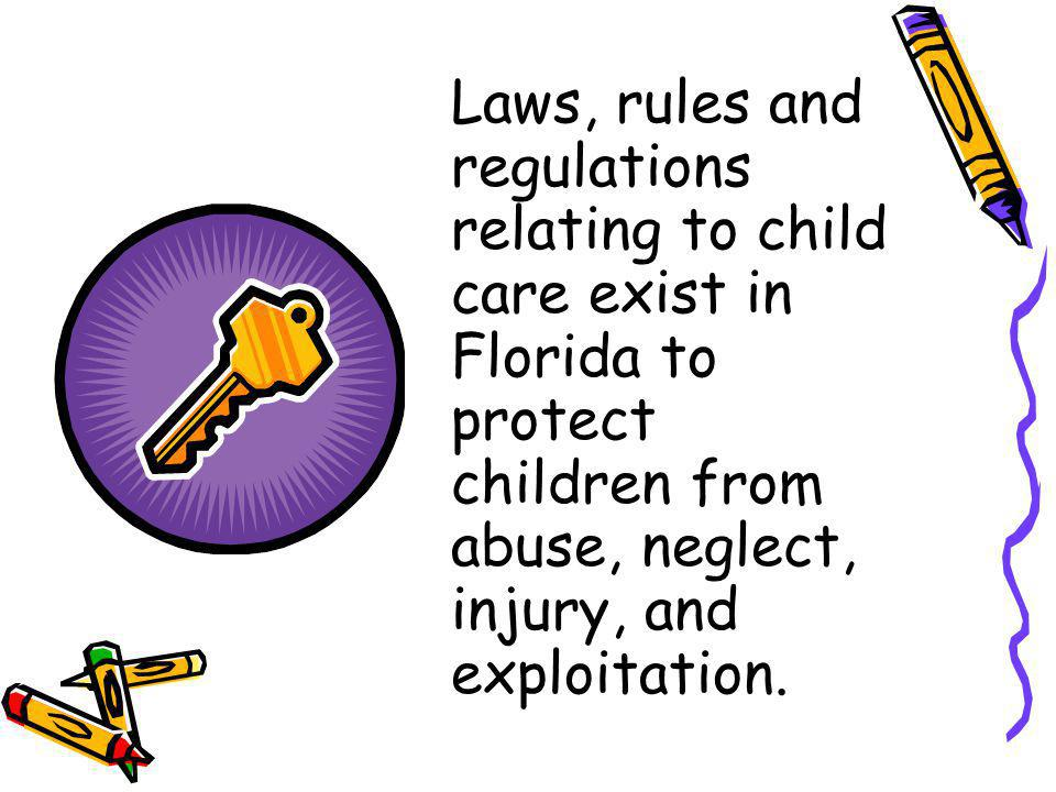 Laws, rules and regulations relating to child care exist in Florida to protect children from abuse, neglect, injury, and exploitation.