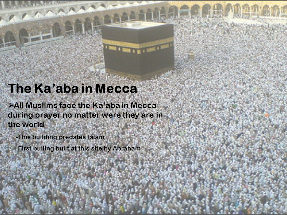 The Ka'aba in Mecca All Muslims face the Ka'aba in Mecca during prayer no matter were they are in the world.