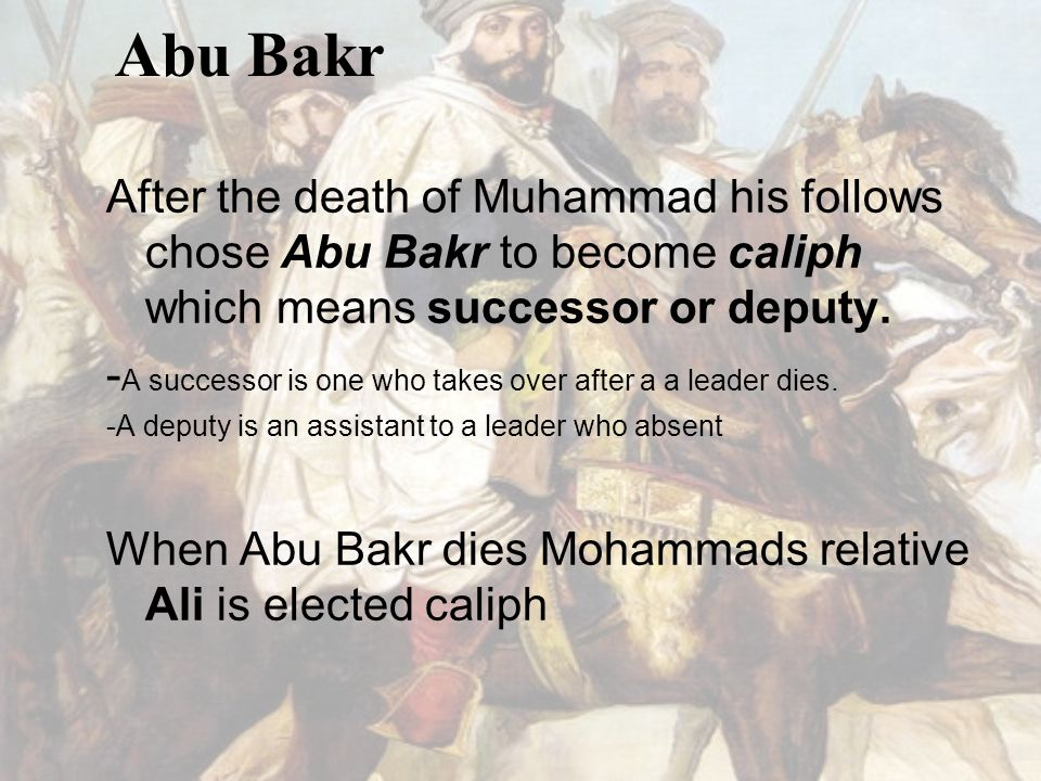 Abu Bakr After the death of Muhammad his follows chose Abu Bakr to become caliph which means successor or deputy.