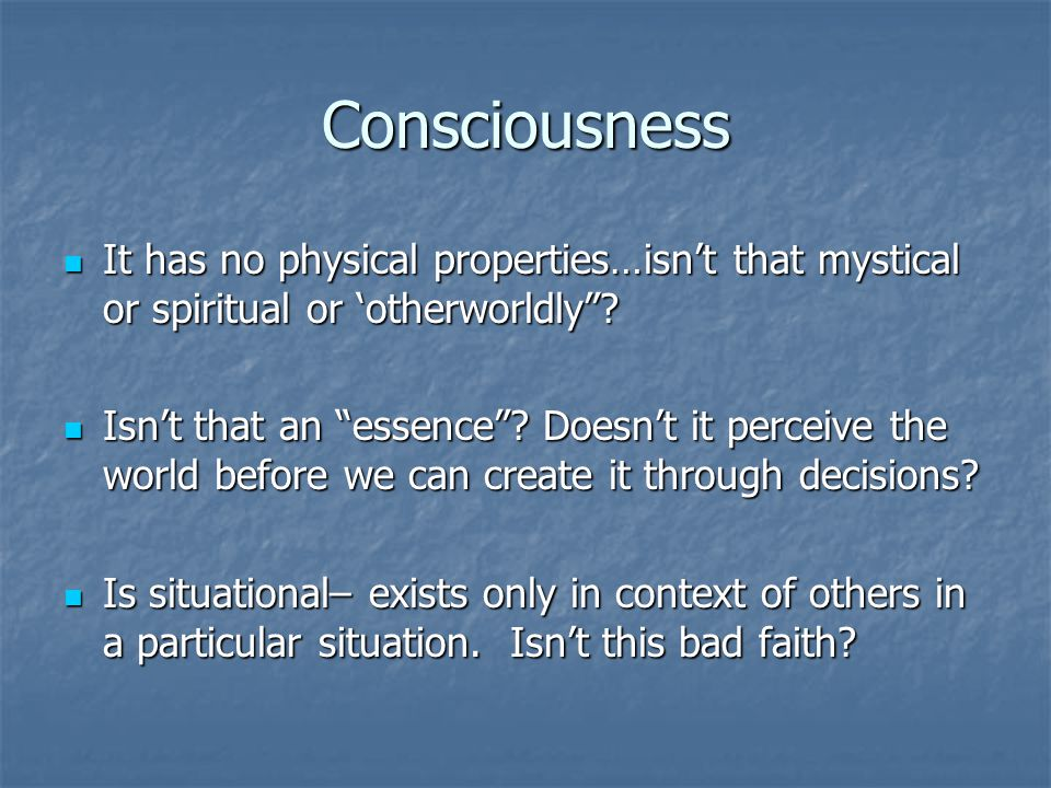 Consciousness It has no physical properties…isn't that mystical or spiritual or 'otherworldly