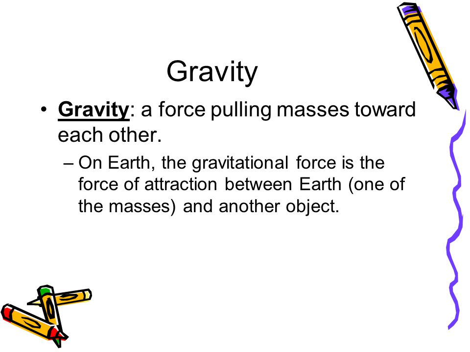 Gravity Gravity: a force pulling masses toward each other.