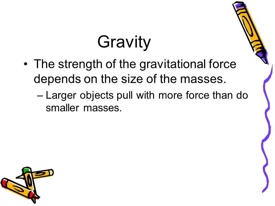 Gravity The strength of the gravitational force depends on the size of the masses.