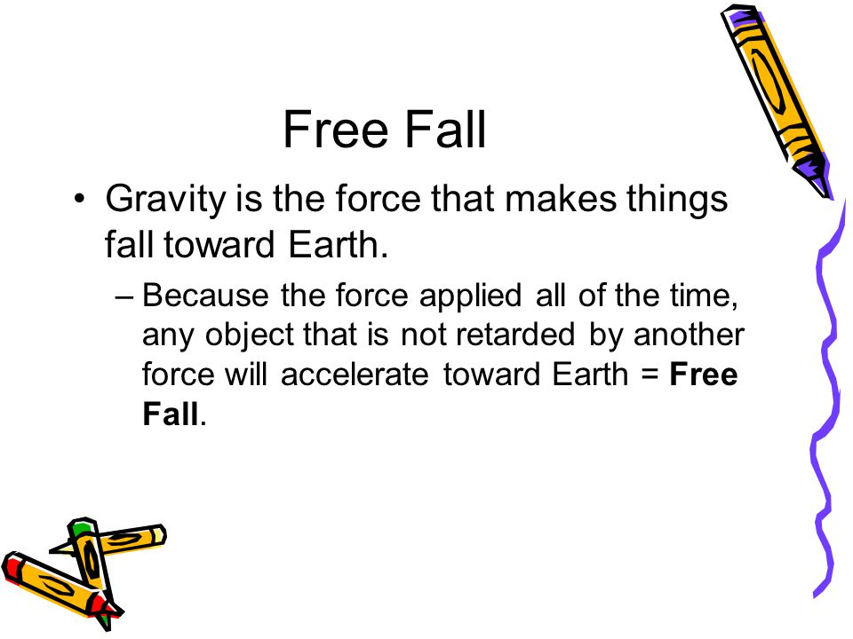 Free Fall Gravity is the force that makes things fall toward Earth.