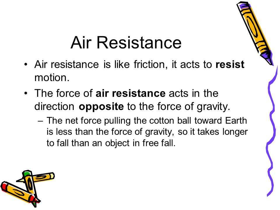 Air Resistance Air resistance is like friction, it acts to resist motion.