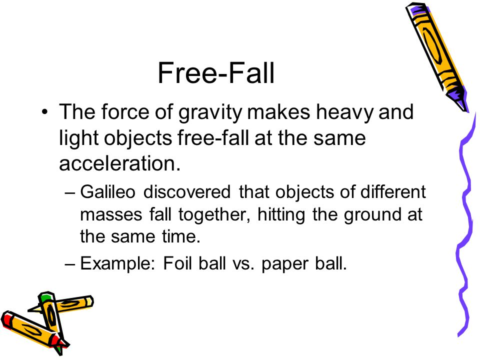 Free-Fall The force of gravity makes heavy and light objects free-fall at the same acceleration.