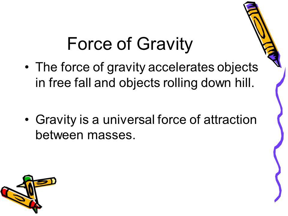 Force of Gravity The force of gravity accelerates objects in free fall and objects rolling down hill.