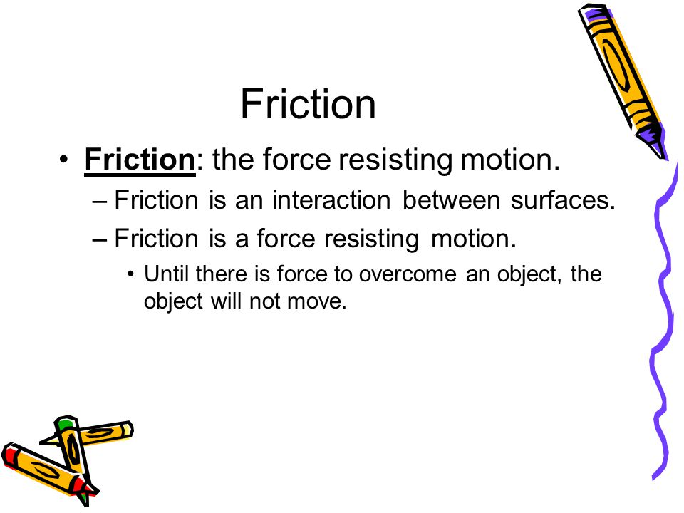 Friction Friction: the force resisting motion.