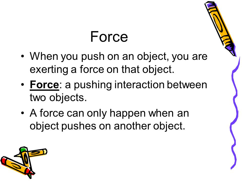 Force When you push on an object, you are exerting a force on that object. Force: a pushing interaction between two objects.