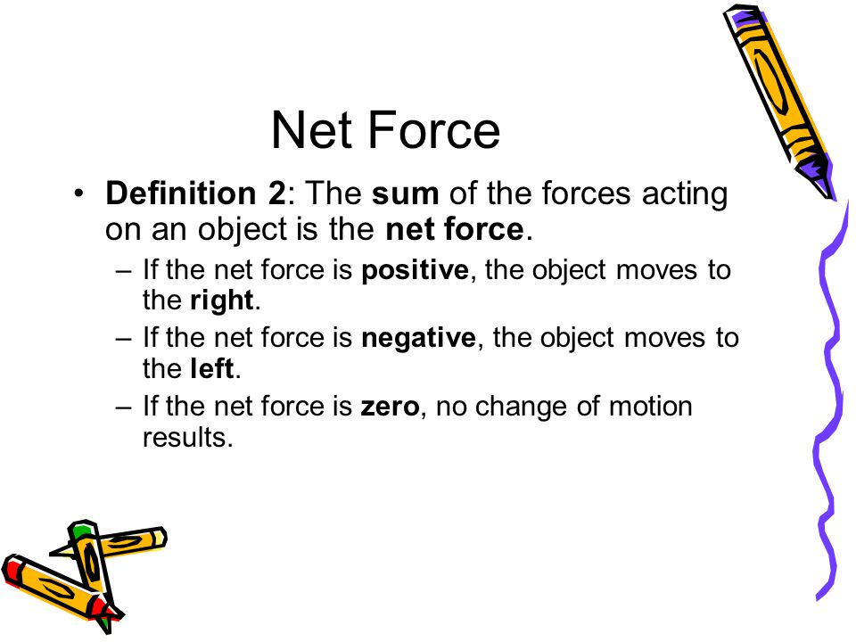 Net Force Definition 2: The sum of the forces acting on an object is the net force. If the net force is positive, the object moves to the right.