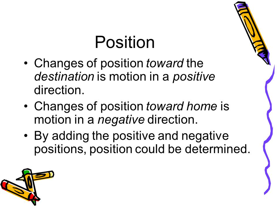 Position Changes of position toward the destination is motion in a positive direction.