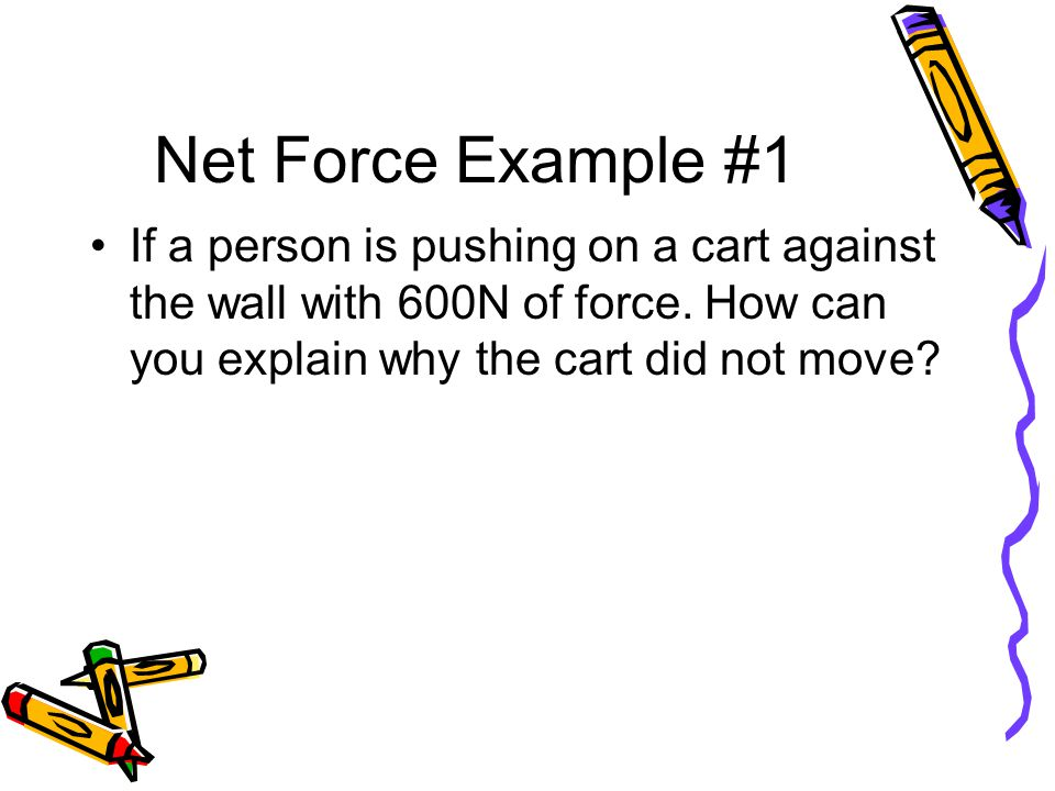 Net Force Example #1 If a person is pushing on a cart against the wall with 600N of force.