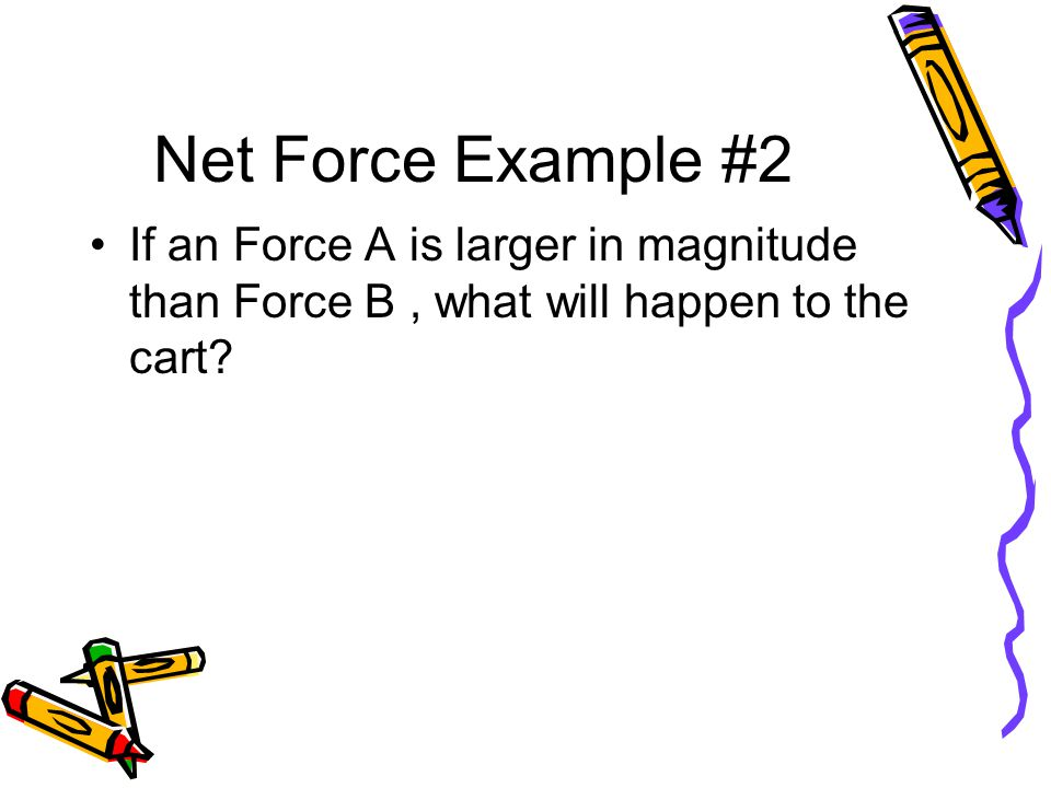 Net Force Example #2 If an Force A is larger in magnitude than Force B , what will happen to the cart