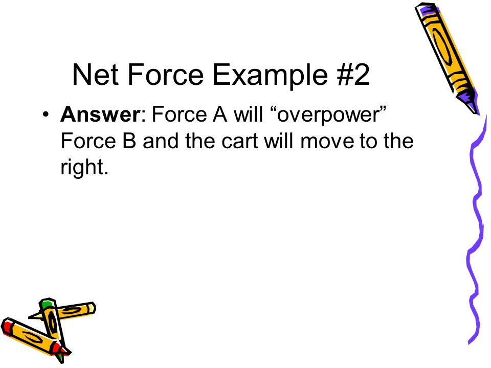 Net Force Example #2 Answer: Force A will overpower Force B and the cart will move to the right.
